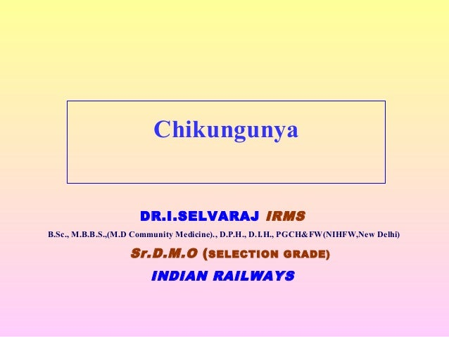 Chikungunya DR.I.SELVARAJ IRMS B.Sc., M.B.B.S.,(M.D Community Medicine)., D.P.H., D.I.H., PGCH&FW(NIHFW,New Delhi) Sr.D.M....
