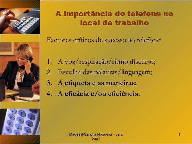 Magestil/Sandra Nogueira - Jan. 2007 1 A importância do telefone no local de trabalho Factores críticos de sucesso ao tele...