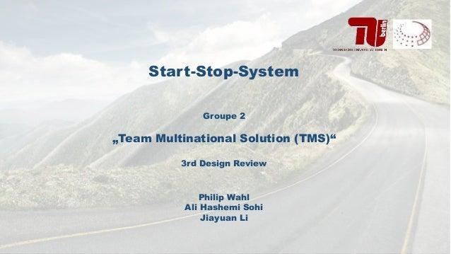 "Start-Stop-System Groupe 2 ""Team Multinational Solution (TMS)"" 3rd Design Review Philip Wahl Ali Hashemi Sohi Jiayuan Li"