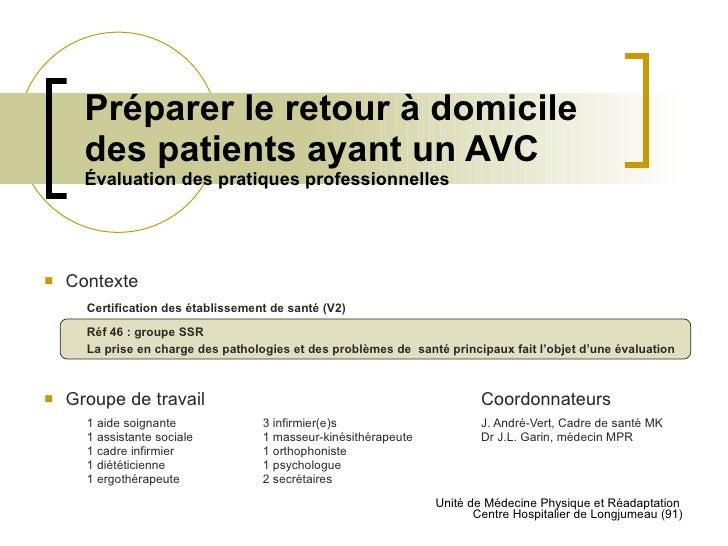 Préparer le retour à domicile  des patients ayant un AVC Évaluation des pratiques professionnelles <ul><li>Contexte </li><...