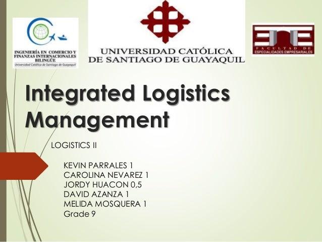 Integrated Logistics Management KEVIN PARRALES 1 CAROLINA NEVAREZ 1 JORDY HUACON 0,5 DAVID AZANZA 1 MELIDA MOSQUERA 1 Grad...
