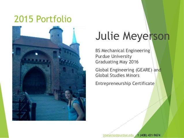 2015 Portfolio Julie Meyerson BS Mechanical Engineering Purdue University Graduating May 2016 Global Engineering (GEARE) a...
