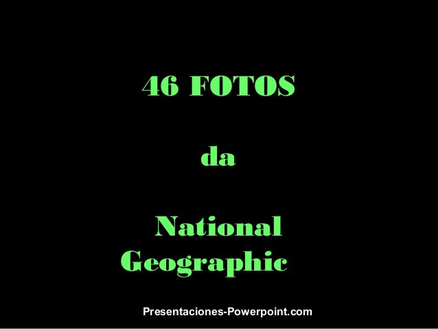 46 FOTOS da National Geographic Presentaciones-Powerpoint.com