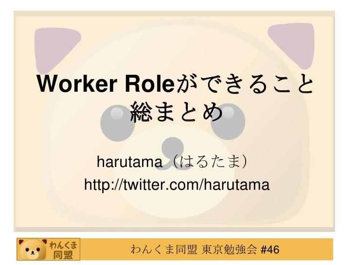 Worker Roleができること総まとめ<br />harutama(はるたま)<br />http://twitter.com/harutama<br />