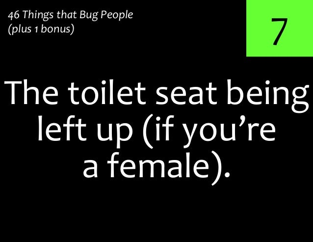 7The toilet seat being46 Things that Bug People(plus 1 bonus)left up (if you'rea female).