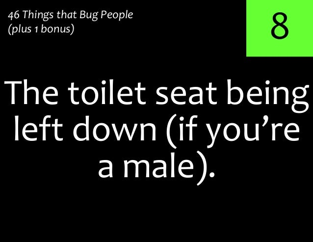 8The toilet seat being46 Things that Bug People(plus 1 bonus)left down (if you'rea male).