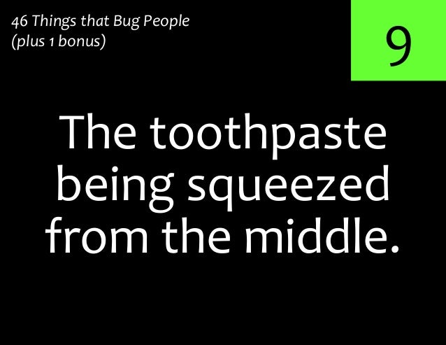 9The toothpaste46 Things that Bug People(plus 1 bonus)being squeezedfrom the middle.