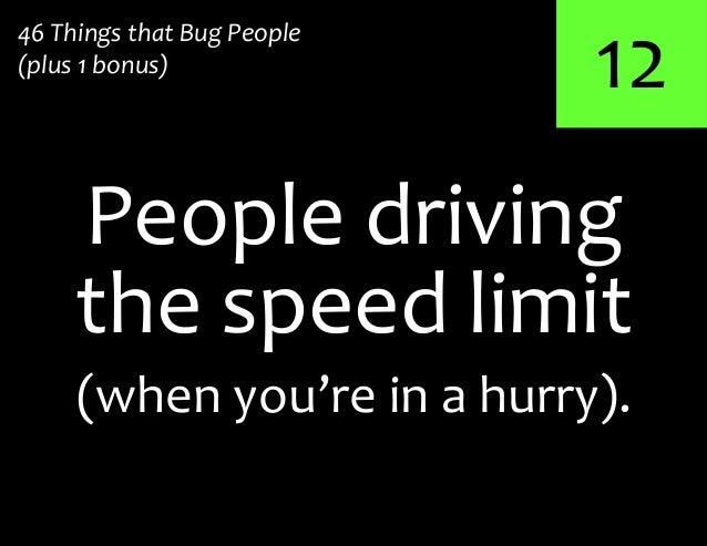 12the speed limitPeople driving46 Things that Bug People(plus 1 bonus)(when you're in a hurry).