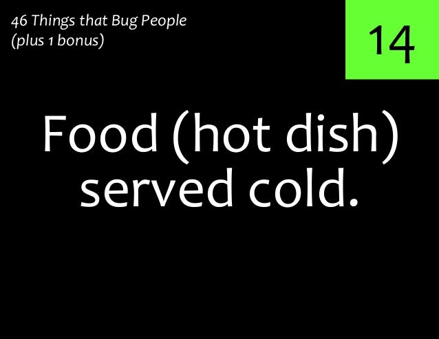 14served cold.Food (hot dish)46 Things that Bug People(plus 1 bonus)