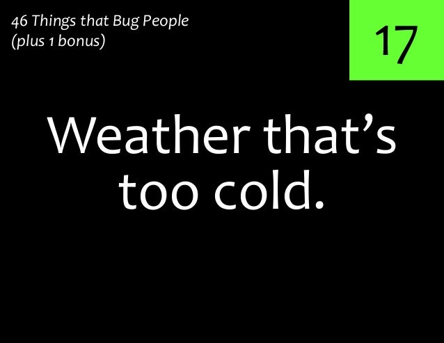 17too cold.Weather that's46 Things that Bug People(plus 1 bonus)