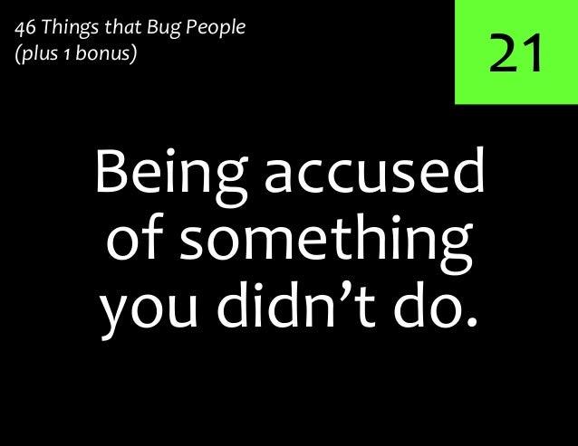 21Being accused46 Things that Bug People(plus 1 bonus)of somethingyou didn't do.