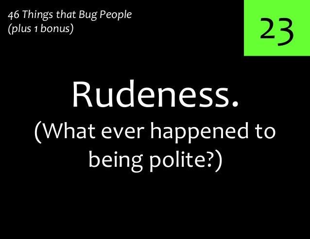 2346 Things that Bug People(plus 1 bonus)Rudeness.(What ever happened tobeing polite?)