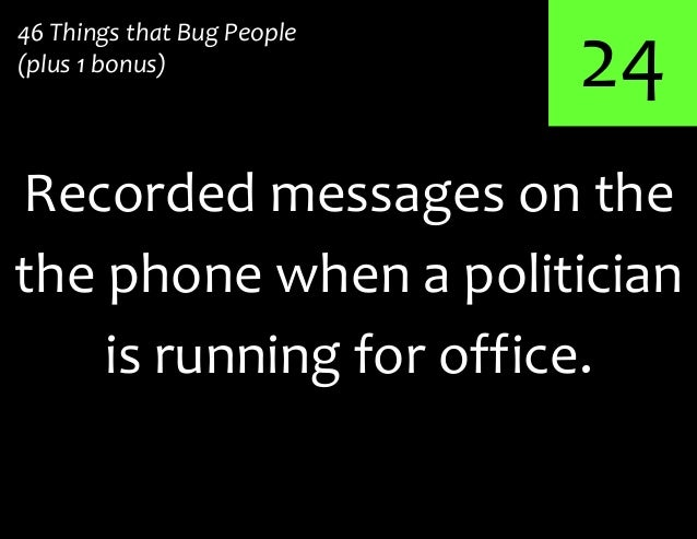 24Recorded messages on the46 Things that Bug People(plus 1 bonus)the phone when a politicianis running for office.