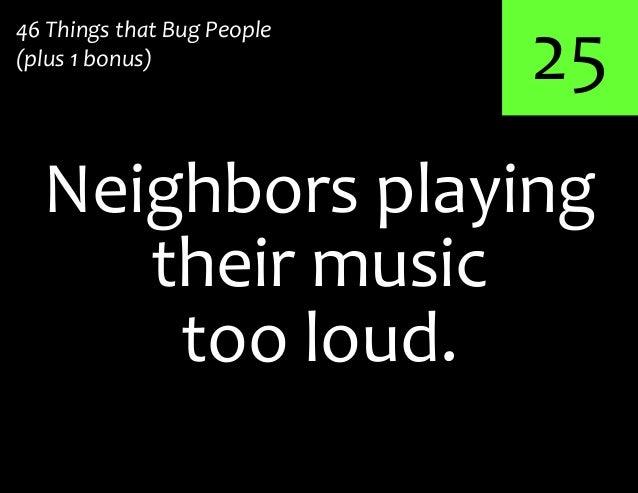 25Neighbors playing46 Things that Bug People(plus 1 bonus)their musictoo loud.