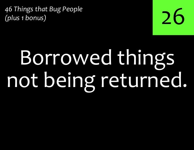 26Borrowed things46 Things that Bug People(plus 1 bonus)not being returned.