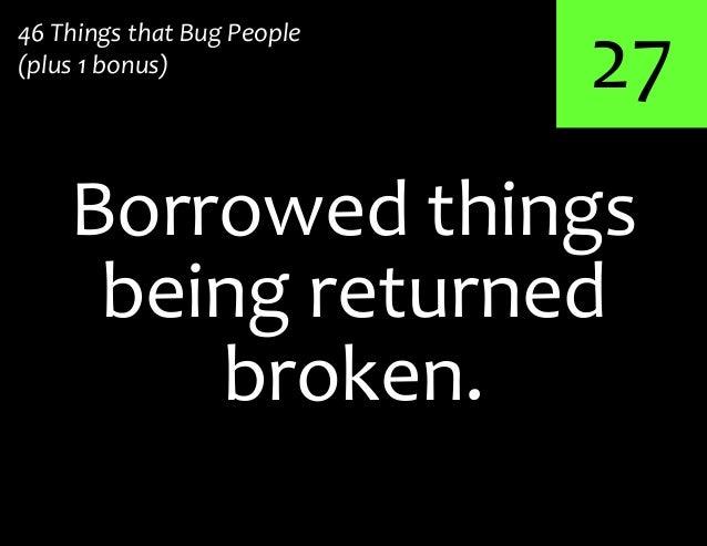27Borrowed things46 Things that Bug People(plus 1 bonus)being returnedbroken.