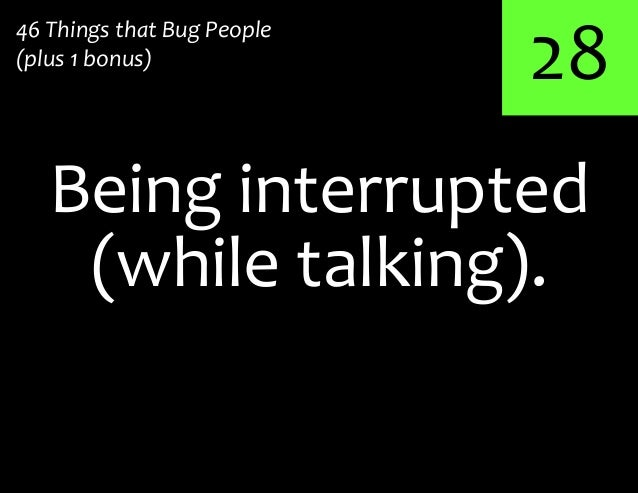 28Being interrupted46 Things that Bug People(plus 1 bonus)(while talking).