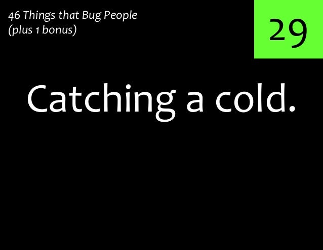 29Catching a cold.46 Things that Bug People(plus 1 bonus)