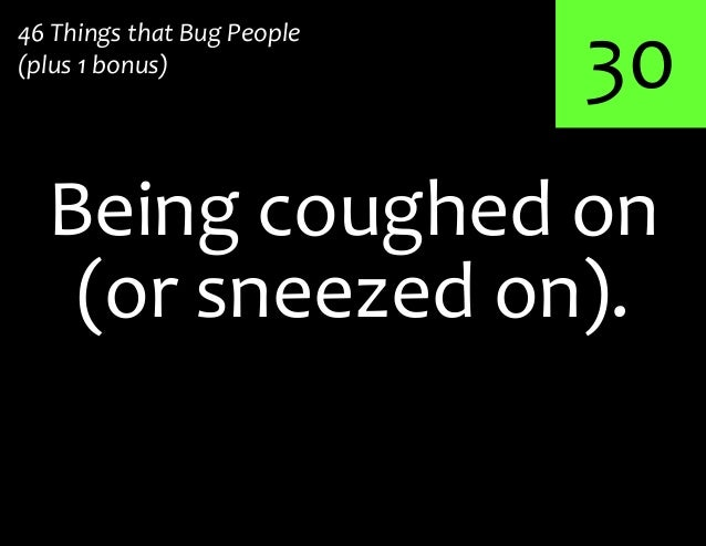 30Being coughed on46 Things that Bug People(plus 1 bonus)(or sneezed on).