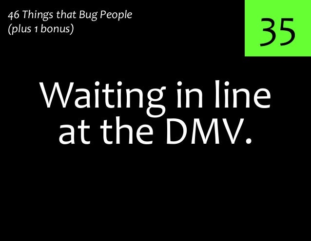 35Waiting in line46 Things that Bug People(plus 1 bonus)at the DMV.