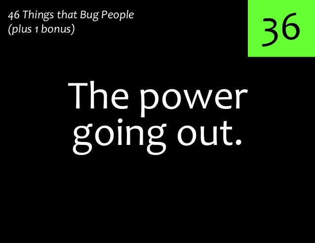 36The power46 Things that Bug People(plus 1 bonus)going out.