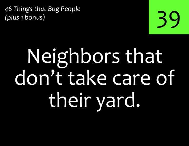 39Neighbors that46 Things that Bug People(plus 1 bonus)don't take care oftheir yard.