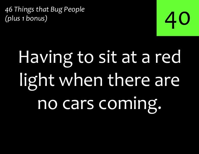 40Having to sit at a red46 Things that Bug People(plus 1 bonus)light when there areno cars coming.