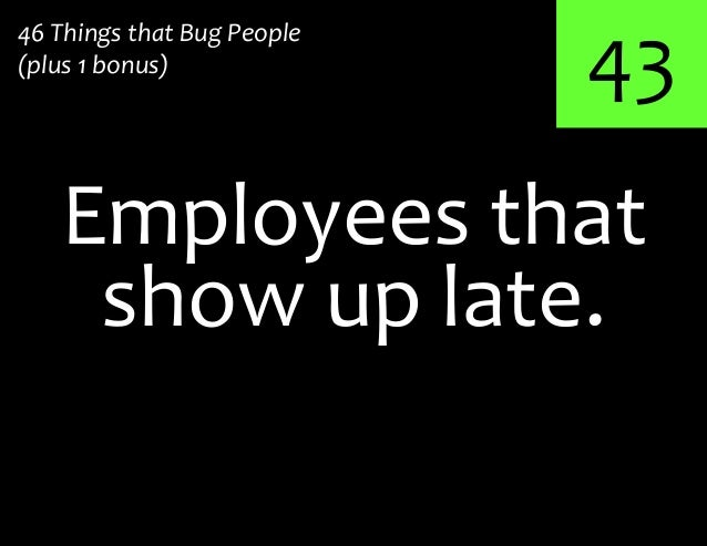 43Employees that46 Things that Bug People(plus 1 bonus)show up late.