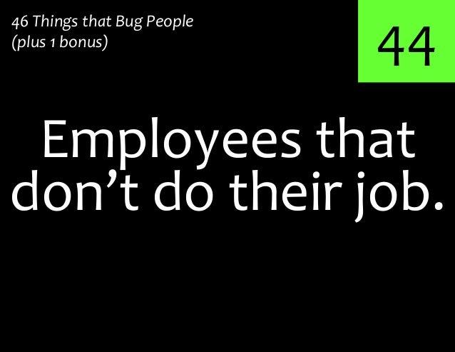 44Employees that46 Things that Bug People(plus 1 bonus)don't do their job.