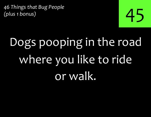 45Dogs pooping in the road46 Things that Bug People(plus 1 bonus)where you like to rideor walk.