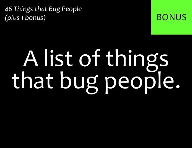 BONUSA list of things46 Things that Bug People(plus 1 bonus)that bug people.