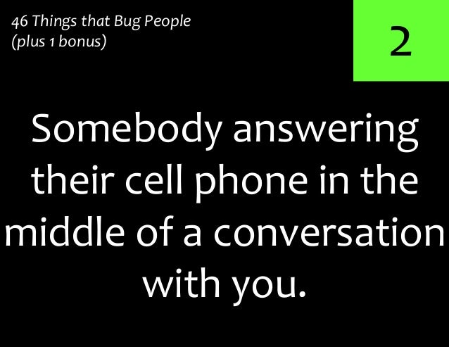 246 Things that Bug People(plus 1 bonus)middle of a conversationwith you.Somebody answeringtheir cell phone in the