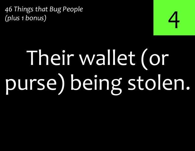 4purse) being stolen.Their wallet (or46 Things that Bug People(plus 1 bonus)