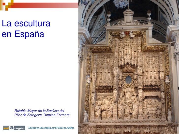 La esculturaen España   Retablo Mayor de la Basílica del   Pilar de Zaragoza. Damián Forment           Educación Secundari...