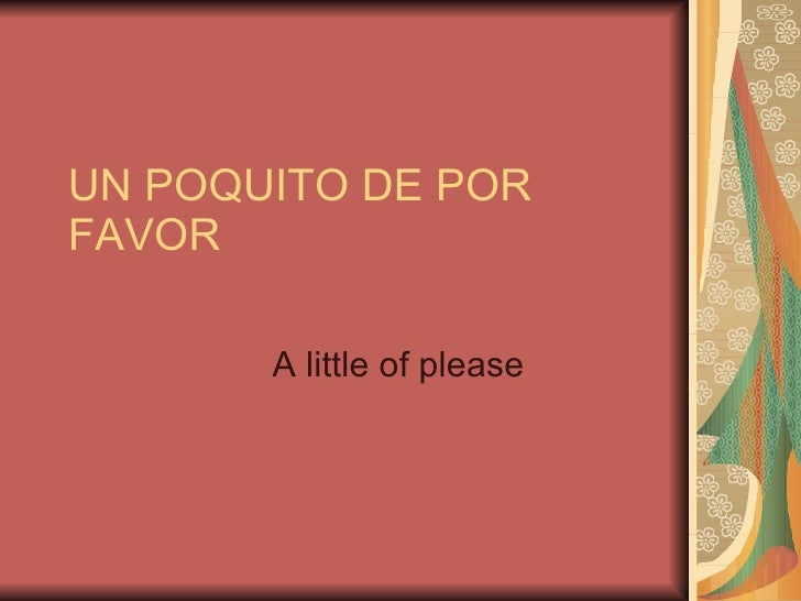 UN POQUITO DE POR FAVOR A little of please