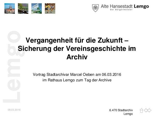 Vergangenheit für die Zukunft – Sicherung der Vereinsgeschichte im Archiv Vortrag Stadtarchivar Marcel Oeben am 06.03.2016...