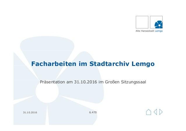 Facharbeiten im Stadtarchiv Lemgo Präsentation am 31.10.2016 im Großen Sitzungssaal 31.10.2016 6.470