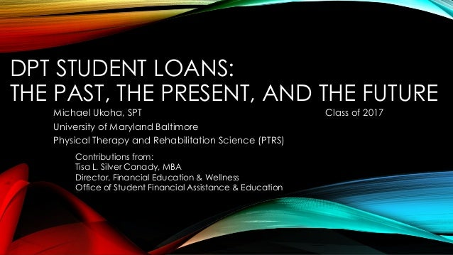 DPT STUDENT LOANS: THE PAST, THE PRESENT, AND THE FUTURE Michael Ukoha, SPT Class of 2017 University of Maryland Baltimore...