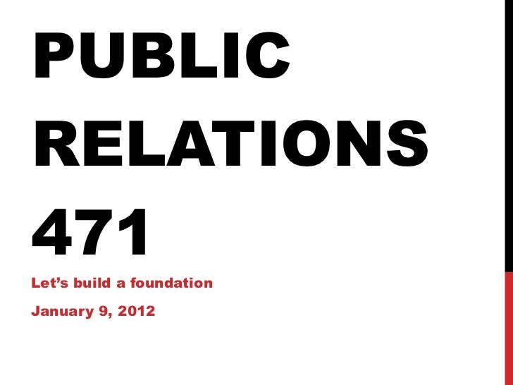 PUBLIC RELATIONS 471 Let's build a foundation January 9, 2012