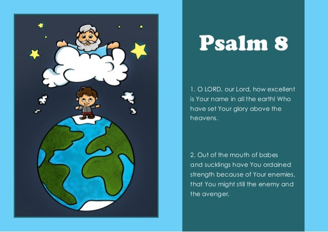 Psalm 8 1. O LORD, our Lord, how excellent is Your name in all the earth! Who have set Your glory above the heavens. 2. O...