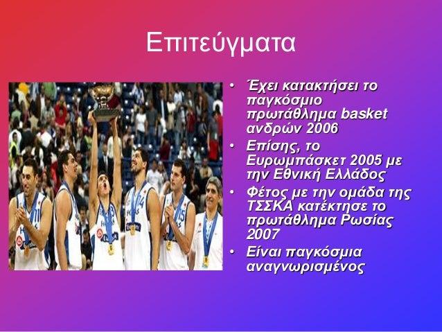 Επιτεύγματα • Έχει κατακτήσει το παγκόσμιο πρωτάθλημα basket ανδρών 2006 • Επίσης, το Ευρωμπάσκετ 2005 με την Εθνική Ελλάδ...