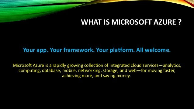 WHAT IS MICROSOFT AZURE ? Your app. Your framework. Your platform. All welcome. Microsoft Azure is a rapidly growing colle...