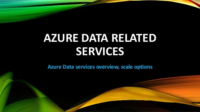 AZURE DATA RELATED SERVICES Azure Data services overview, scale options