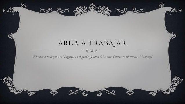 AREA A TRABAJAR El área a trabajar es el lenguaje en el grado Quinto del centro docente rural mixto el Pedregal