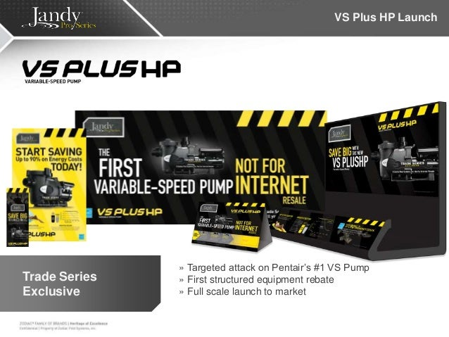 VS Plus HP Launch » Targeted attack on Pentair's #1 VS Pump » First structured equipment rebate » Full scale launch to mar...
