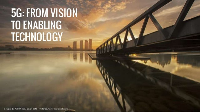 5G: FROM VISION TO ENABLING TECHNOLOGY © Rupendra Nath Mitra | January 2016 | Photo Courtesy: www.pexels.com |