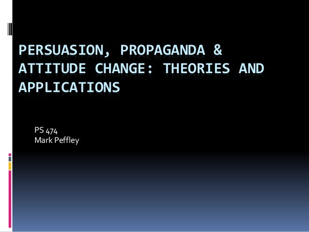 PERSUASION, PROPAGANDA &  ATTITUDE CHANGE: THEORIES AND  APPLICATIONS  PS 474  Mark Peffley
