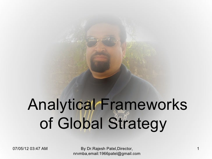 Analytical Frameworks        of Global Strategy07/05/12 03:47 AM       By Dr.Rajesh Patel,Director,   1                   ...