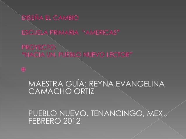    MAESTRA GUÍA: REYNA EVANGELINA    CAMACHO ORTIZ    PUEBLO NUEVO, TENANCINGO, MEX.,    FEBRERO 2012