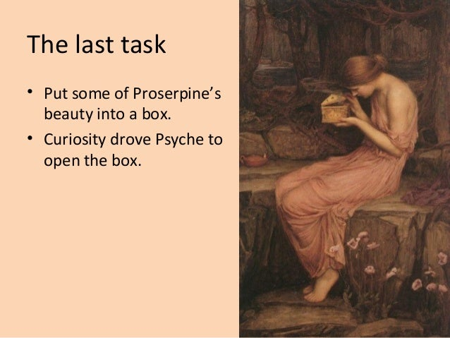 The last task • Put some of Proserpine's beauty into a box. • Curiosity drove Psyche to open the box.
